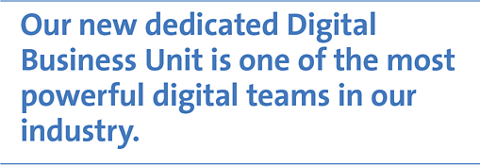 Our new dedicated Digital Business Unit is one of the most powerful digital teams in our industry.