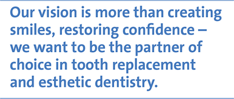 Our vision is more than creating smiles, restoring confidence – we want to be the partner of choice in tooth replacement and esthetic dentistry.